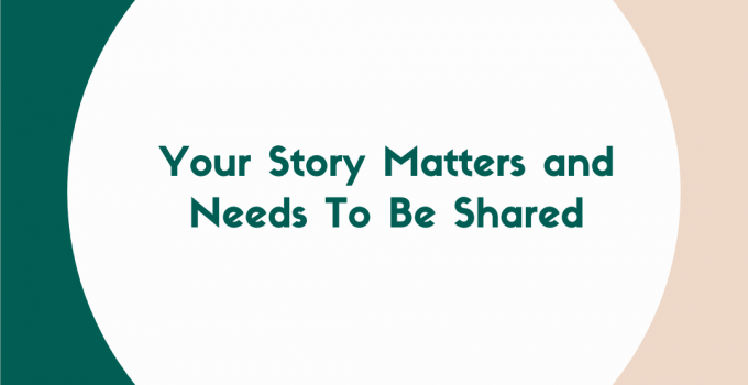 Your Story Matters and Needs To Be Shared
